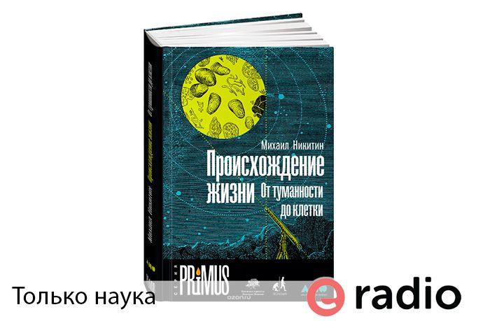 Слушать передачу только наука. Тема выпуска: М. Никитин - Происхождение жизни. От туманности до клетки. Ведущая: Ксения Самохина