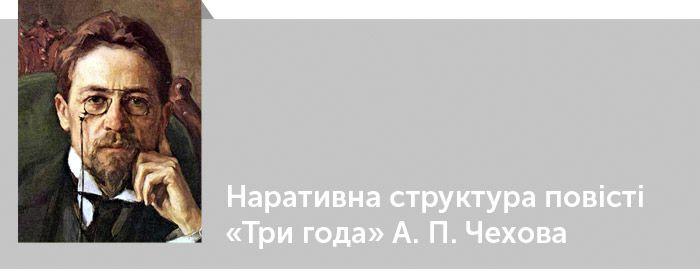 Антон Чехов. Критика. Наративна структура повісті «Три года» А. П. Чехова