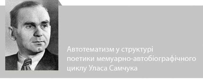 Автотематизм у структурі поетики мемуарно-автобіографічного циклу Уласа Самчука. Марія Цехмейструк