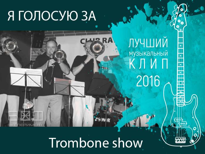 Голосовать за Trombone show. Лучший музыкальный клип 2016