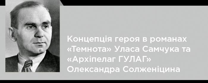 Концепція героя в романах «Темнота» Уласа Самчука та «Архіпелаг ГУЛАГ» Олександра Солженіцина