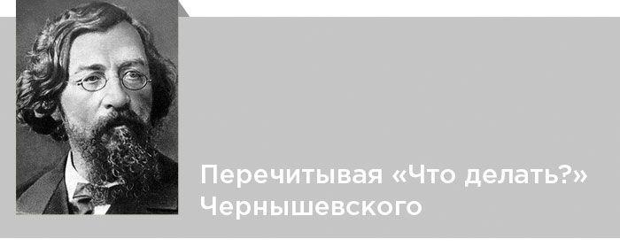 Николай Чернышевский. Критика. Побег в утопию. Перечитывая «Что делать?» Чернышевского